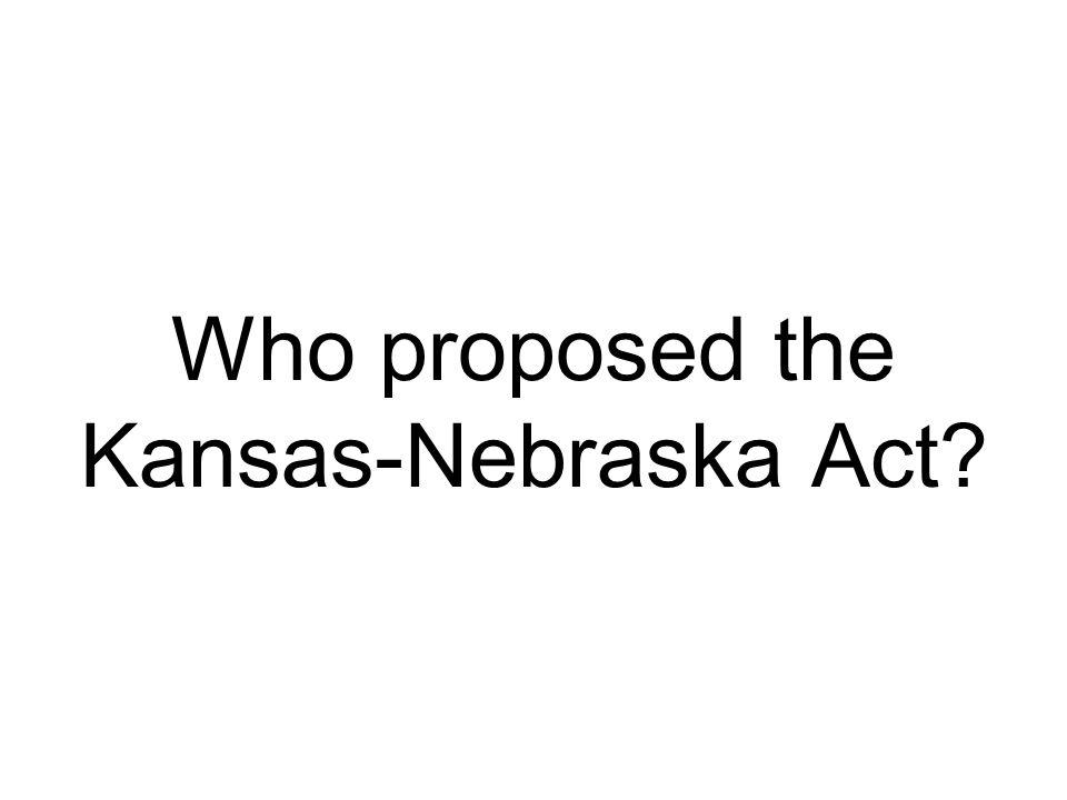 Who proposed the Kansas-Nebraska Act?