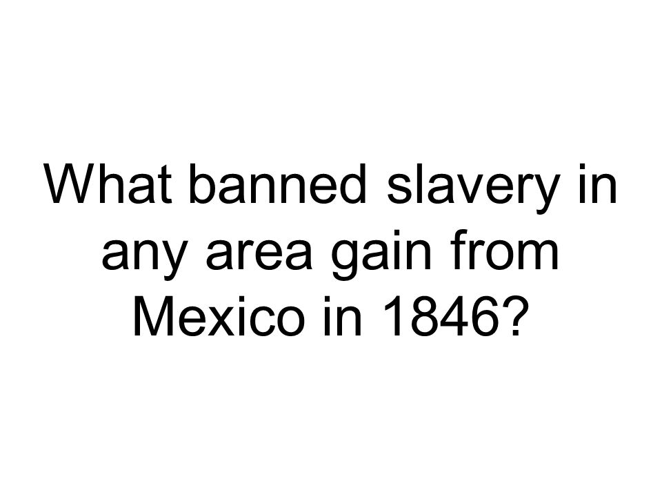 What banned slavery in any area gain from Mexico in 1846