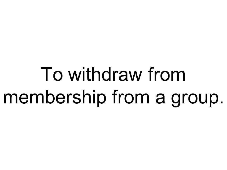 To withdraw from membership from a group.