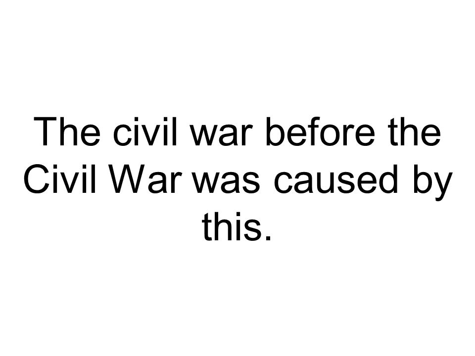 The civil war before the Civil War was caused by this.