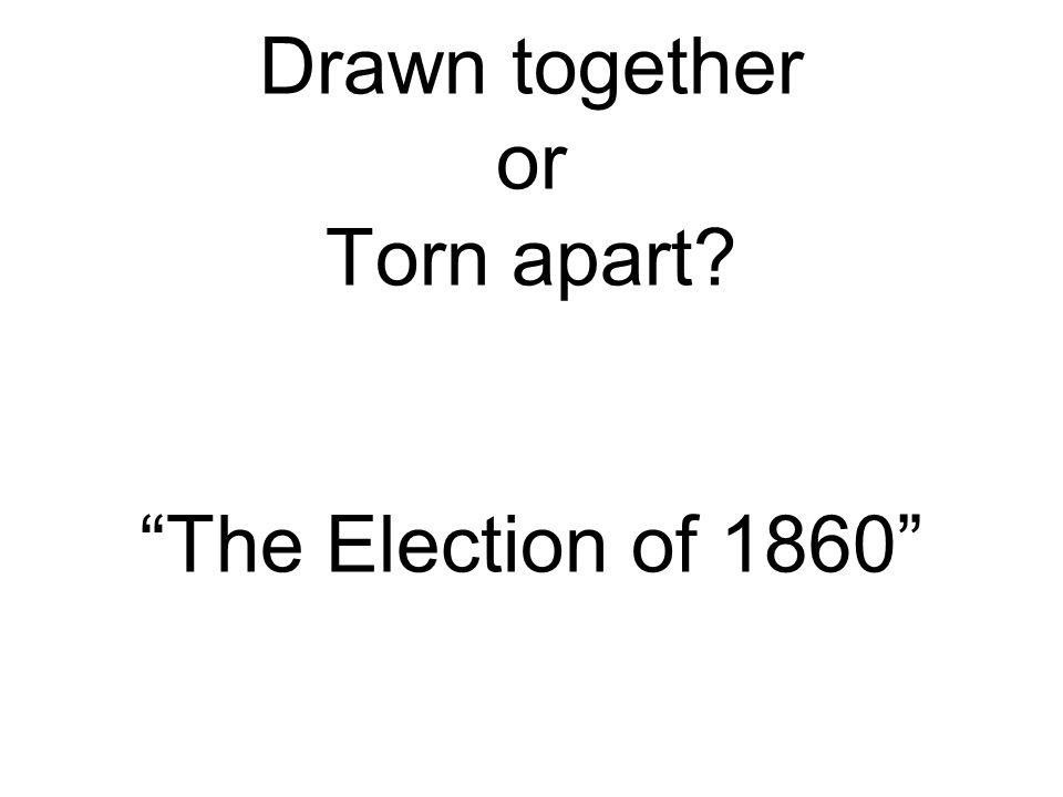 Drawn together or Torn apart The Election of 1860