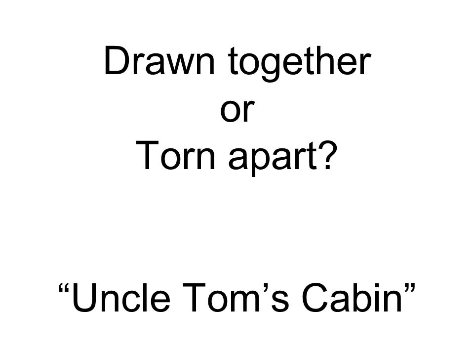 Drawn together or Torn apart Uncle Tom's Cabin