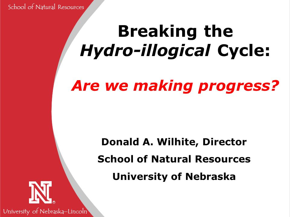 University of Nebraska  Lincoln R School of Natural Resources Breaking the Hydro-illogical Cycle: Are we making progress.