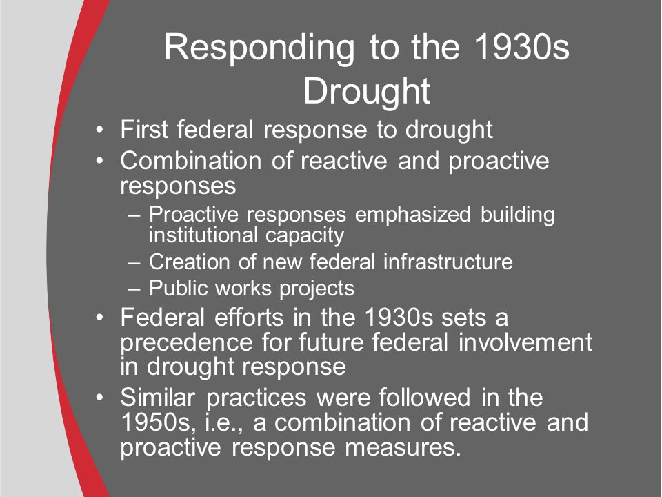 Responding to the 1930s Drought First federal response to drought Combination of reactive and proactive responses –Proactive responses emphasized building institutional capacity –Creation of new federal infrastructure –Public works projects Federal efforts in the 1930s sets a precedence for future federal involvement in drought response Similar practices were followed in the 1950s, i.e., a combination of reactive and proactive response measures.