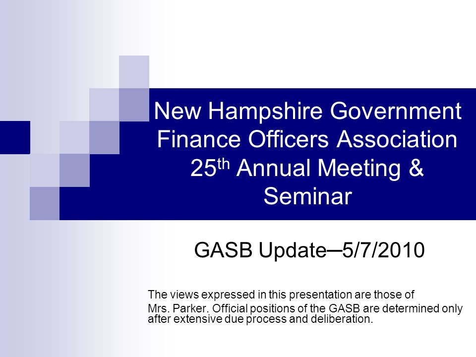New Hampshire Government Finance Officers Association 25 th Annual Meeting & Seminar GASB Update─5/7/2010 The views expressed in this presentation are those of Mrs.