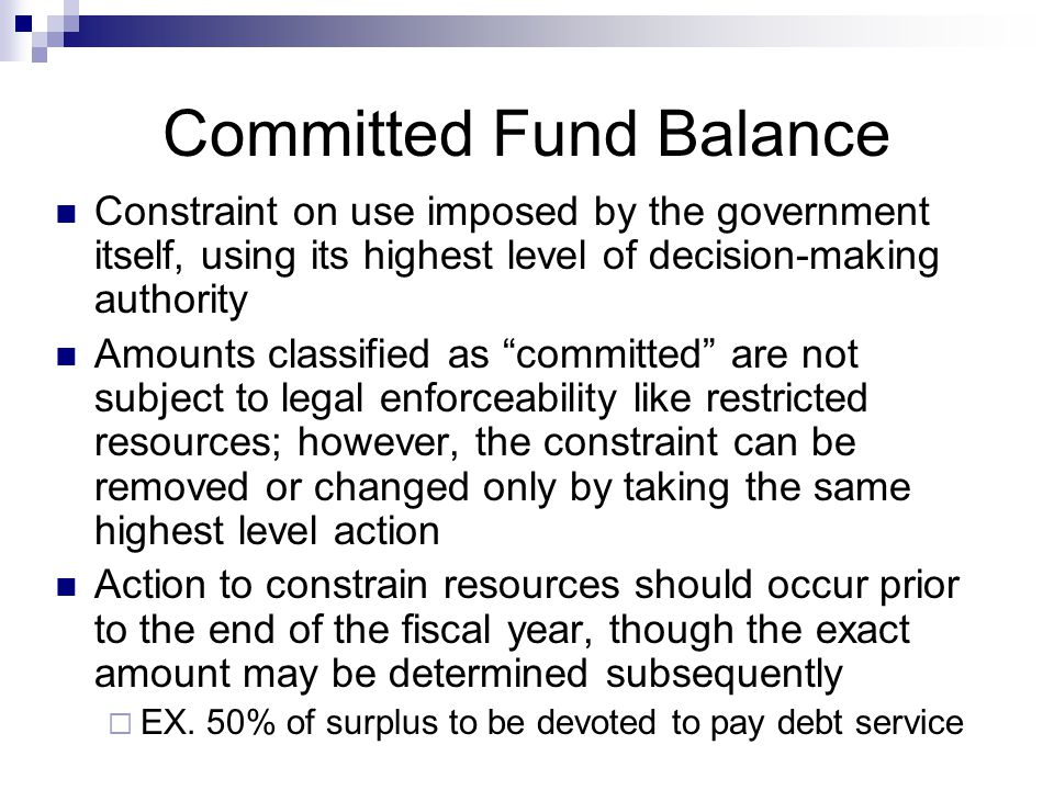 Committed Fund Balance Constraint on use imposed by the government itself, using its highest level of decision-making authority Amounts classified as committed are not subject to legal enforceability like restricted resources; however, the constraint can be removed or changed only by taking the same highest level action Action to constrain resources should occur prior to the end of the fiscal year, though the exact amount may be determined subsequently  EX.