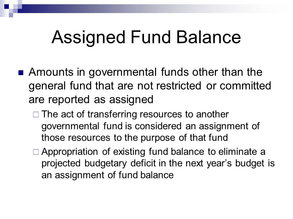 Assigned Fund Balance Amounts in governmental funds other than the general fund that are not restricted or committed are reported as assigned  The act of transferring resources to another governmental fund is considered an assignment of those resources to the purpose of that fund  Appropriation of existing fund balance to eliminate a projected budgetary deficit in the next year's budget is an assignment of fund balance