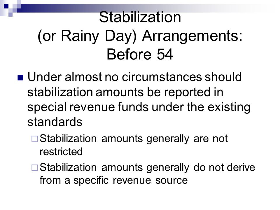 Stabilization (or Rainy Day) Arrangements: Before 54 Under almost no circumstances should stabilization amounts be reported in special revenue funds under the existing standards  Stabilization amounts generally are not restricted  Stabilization amounts generally do not derive from a specific revenue source