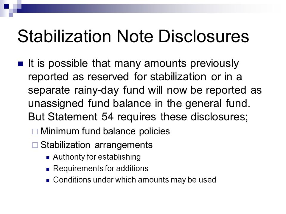 Stabilization Note Disclosures It is possible that many amounts previously reported as reserved for stabilization or in a separate rainy-day fund will now be reported as unassigned fund balance in the general fund.