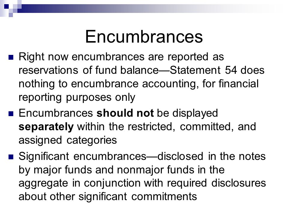 Encumbrances Right now encumbrances are reported as reservations of fund balance—Statement 54 does nothing to encumbrance accounting, for financial reporting purposes only Encumbrances should not be displayed separately within the restricted, committed, and assigned categories Significant encumbrances—disclosed in the notes by major funds and nonmajor funds in the aggregate in conjunction with required disclosures about other significant commitments