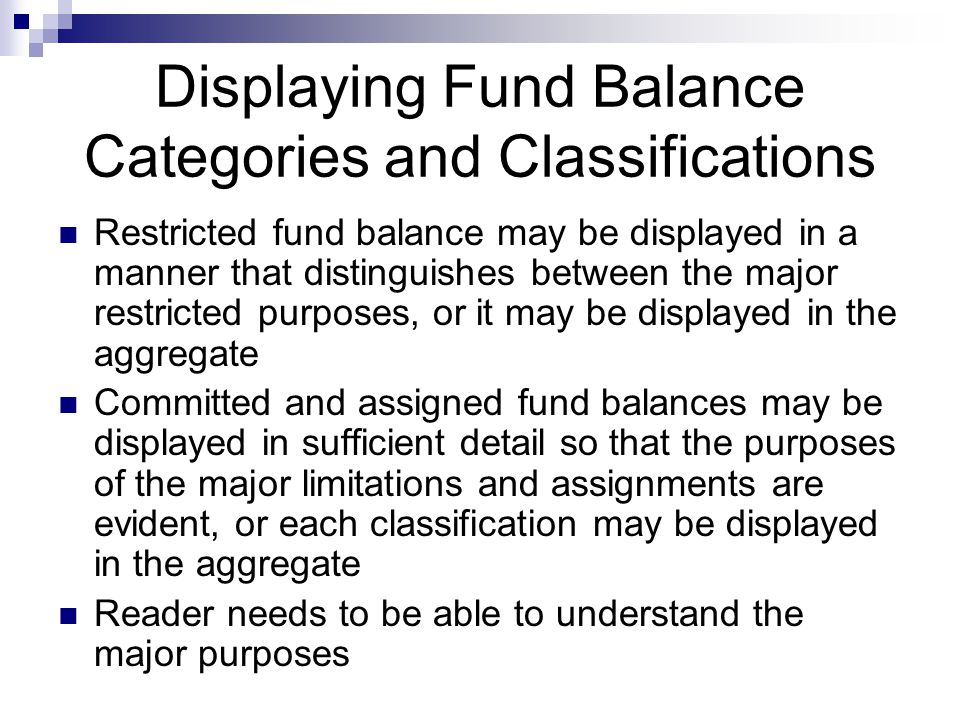Displaying Fund Balance Categories and Classifications Restricted fund balance may be displayed in a manner that distinguishes between the major restricted purposes, or it may be displayed in the aggregate Committed and assigned fund balances may be displayed in sufficient detail so that the purposes of the major limitations and assignments are evident, or each classification may be displayed in the aggregate Reader needs to be able to understand the major purposes