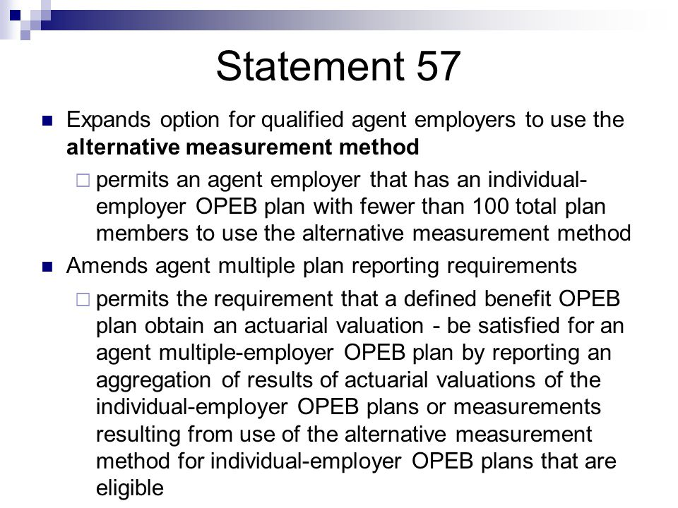 Statement 57 Expands option for qualified agent employers to use the alternative measurement method  permits an agent employer that has an individual- employer OPEB plan with fewer than 100 total plan members to use the alternative measurement method Amends agent multiple plan reporting requirements  permits the requirement that a defined benefit OPEB plan obtain an actuarial valuation - be satisfied for an agent multiple-employer OPEB plan by reporting an aggregation of results of actuarial valuations of the individual-employer OPEB plans or measurements resulting from use of the alternative measurement method for individual-employer OPEB plans that are eligible
