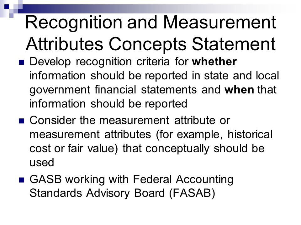 Recognition and Measurement Attributes Concepts Statement Develop recognition criteria for whether information should be reported in state and local government financial statements and when that information should be reported Consider the measurement attribute or measurement attributes (for example, historical cost or fair value) that conceptually should be used GASB working with Federal Accounting Standards Advisory Board (FASAB)