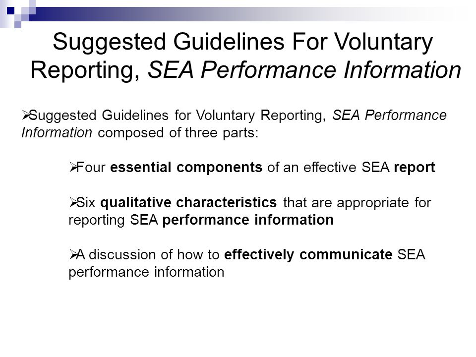 Suggested Guidelines For Voluntary Reporting, SEA Performance Information  Suggested Guidelines for Voluntary Reporting, SEA Performance Information composed of three parts:  Four essential components of an effective SEA report  Six qualitative characteristics that are appropriate for reporting SEA performance information  A discussion of how to effectively communicate SEA performance information