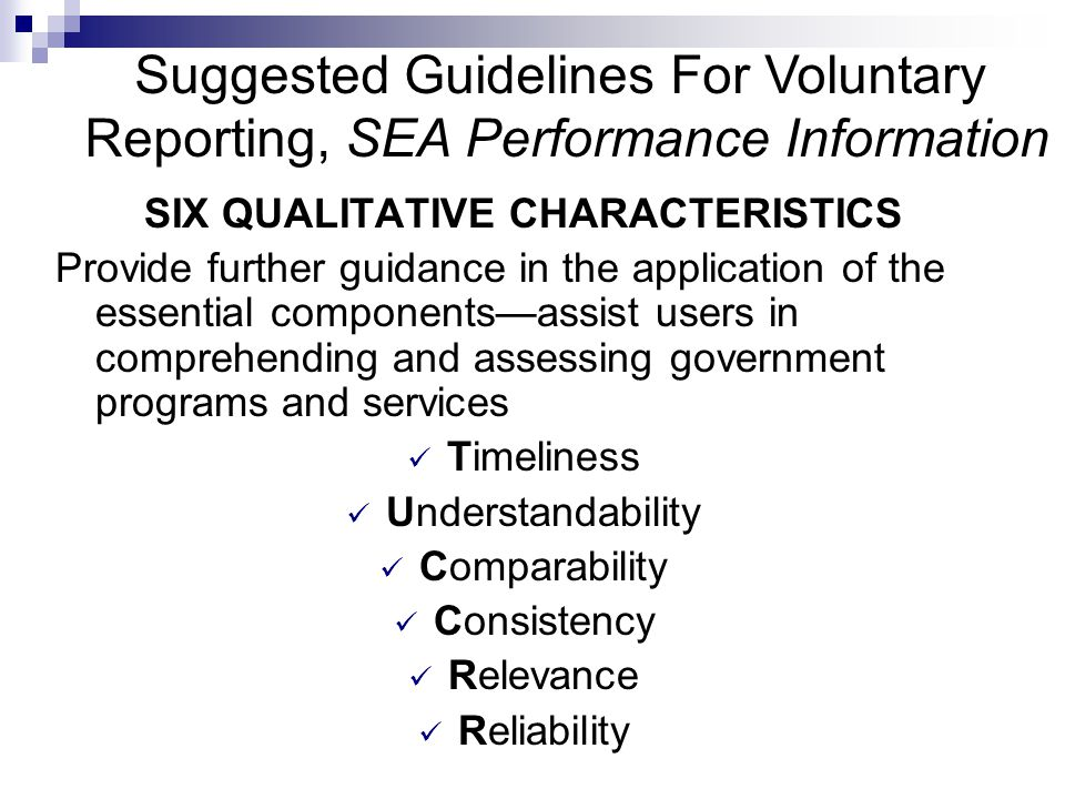 Suggested Guidelines For Voluntary Reporting, SEA Performance Information SIX QUALITATIVE CHARACTERISTICS Provide further guidance in the application of the essential components—assist users in comprehending and assessing government programs and services Timeliness Understandability Comparability Consistency Relevance Reliability
