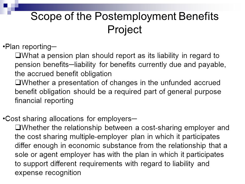 Scope of the Postemployment Benefits Project Plan reporting─  What a pension plan should report as its liability in regard to pension benefits─liability for benefits currently due and payable, the accrued benefit obligation  Whether a presentation of changes in the unfunded accrued benefit obligation should be a required part of general purpose financial reporting Cost sharing allocations for employers─  Whether the relationship between a cost-sharing employer and the cost sharing multiple-employer plan in which it participates differ enough in economic substance from the relationship that a sole or agent employer has with the plan in which it participates to support different requirements with regard to liability and expense recognition