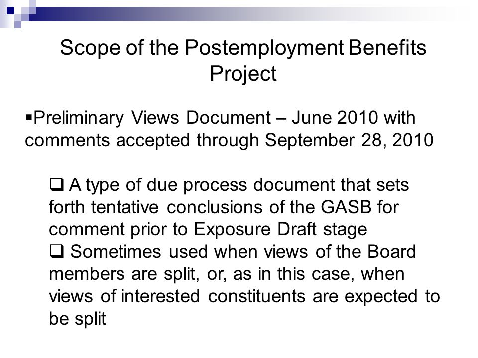 Scope of the Postemployment Benefits Project  Preliminary Views Document – June 2010 with comments accepted through September 28, 2010  A type of due process document that sets forth tentative conclusions of the GASB for comment prior to Exposure Draft stage  Sometimes used when views of the Board members are split, or, as in this case, when views of interested constituents are expected to be split