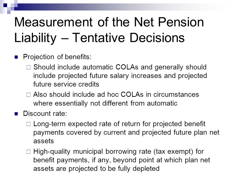 Measurement of the Net Pension Liability – Tentative Decisions Projection of benefits:  Should include automatic COLAs and generally should include projected future salary increases and projected future service credits  Also should include ad hoc COLAs in circumstances where essentially not different from automatic Discount rate:  Long-term expected rate of return for projected benefit payments covered by current and projected future plan net assets  High-quality municipal borrowing rate (tax exempt) for benefit payments, if any, beyond point at which plan net assets are projected to be fully depleted
