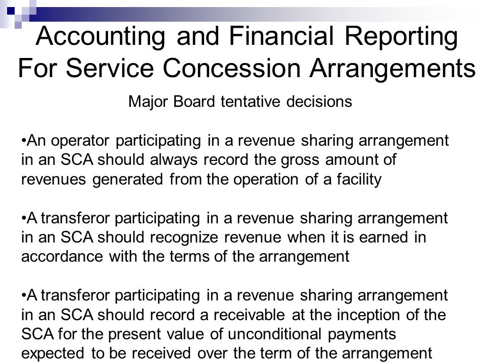 Accounting and Financial Reporting For Service Concession Arrangements Major Board tentative decisions An operator participating in a revenue sharing arrangement in an SCA should always record the gross amount of revenues generated from the operation of a facility A transferor participating in a revenue sharing arrangement in an SCA should recognize revenue when it is earned in accordance with the terms of the arrangement A transferor participating in a revenue sharing arrangement in an SCA should record a receivable at the inception of the SCA for the present value of unconditional payments expected to be received over the term of the arrangement