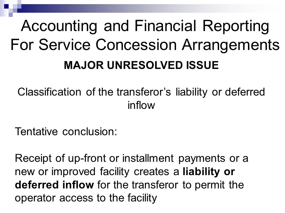 Accounting and Financial Reporting For Service Concession Arrangements MAJOR UNRESOLVED ISSUE Classification of the transferor's liability or deferred inflow Tentative conclusion: Receipt of up-front or installment payments or a new or improved facility creates a liability or deferred inflow for the transferor to permit the operator access to the facility