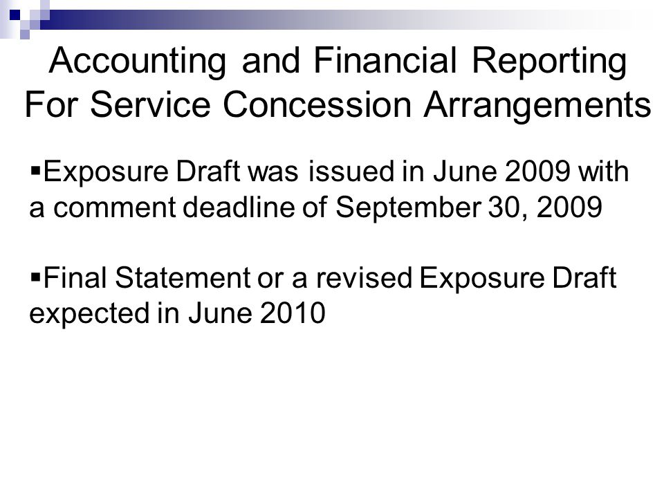 Accounting and Financial Reporting For Service Concession Arrangements  Exposure Draft was issued in June 2009 with a comment deadline of September 30, 2009  Final Statement or a revised Exposure Draft expected in June 2010