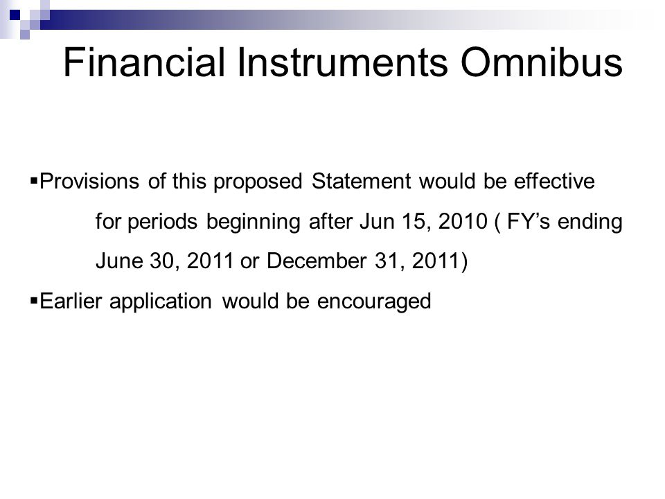 Financial Instruments Omnibus  Provisions of this proposed Statement would be effective for periods beginning after Jun 15, 2010 ( FY's ending June 30, 2011 or December 31, 2011)  Earlier application would be encouraged