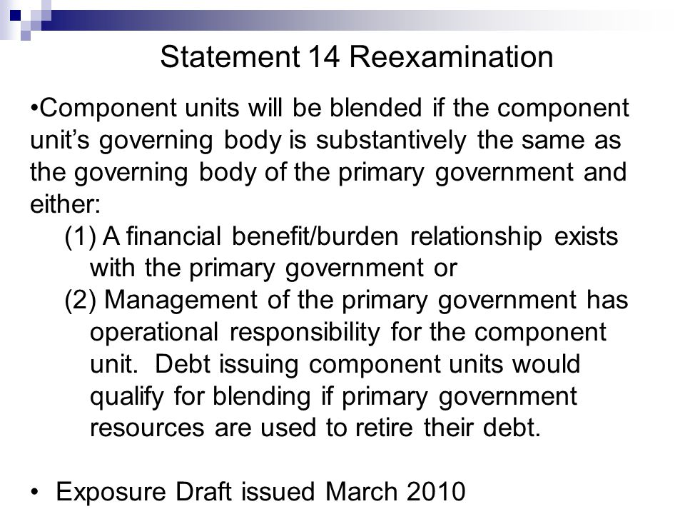 Statement 14 Reexamination Component units will be blended if the component unit's governing body is substantively the same as the governing body of the primary government and either: (1) A financial benefit/burden relationship exists with the primary government or (2) Management of the primary government has operational responsibility for the component unit.