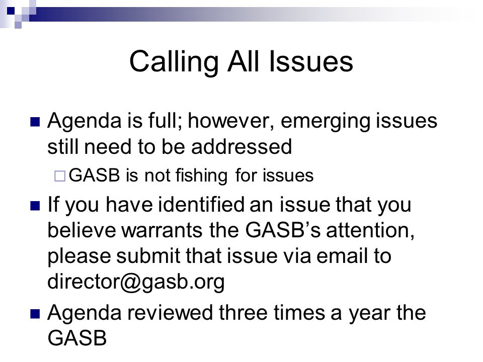 Calling All Issues Agenda is full; however, emerging issues still need to be addressed  GASB is not fishing for issues If you have identified an issue that you believe warrants the GASB's attention, please submit that issue via email to director@gasb.org Agenda reviewed three times a year the GASB