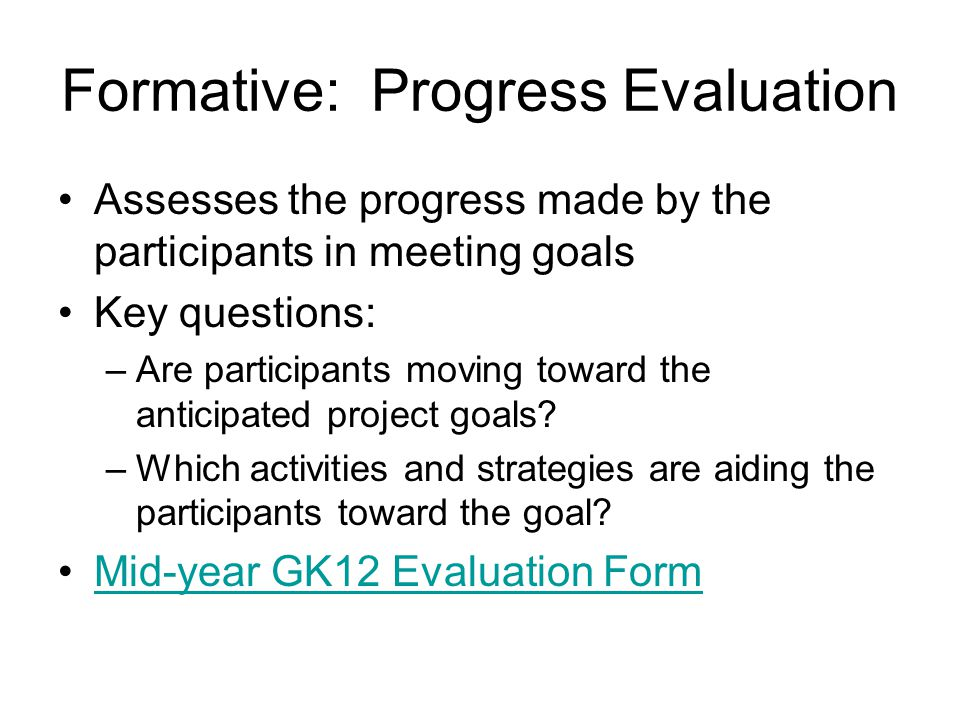 Formative: Progress Evaluation Assesses the progress made by the participants in meeting goals Key questions: –Are participants moving toward the anticipated project goals.