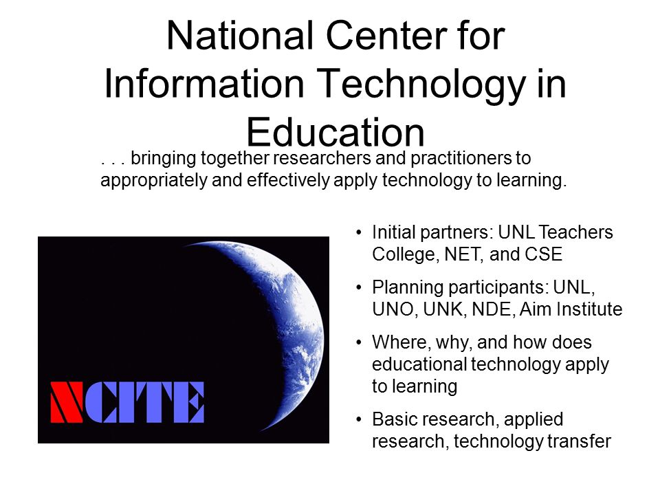NCITE Major Themes R&D: The role of technology in teaching and learning –Supporting learners with technology –Supporting teaching with technology –Technology supported assessment/evaluation R&D: Interrelationship of technology, education, and society –Social and cultural issues and technologies Moving research into practice: people and tools –Creation/development of educational technology leaders –Develop, adapt, and evaluate educational technology tools