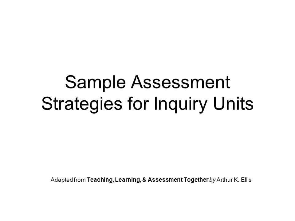Sample Assessment Strategies for Inquiry Units Adapted from Teaching, Learning, & Assessment Together by Arthur K.