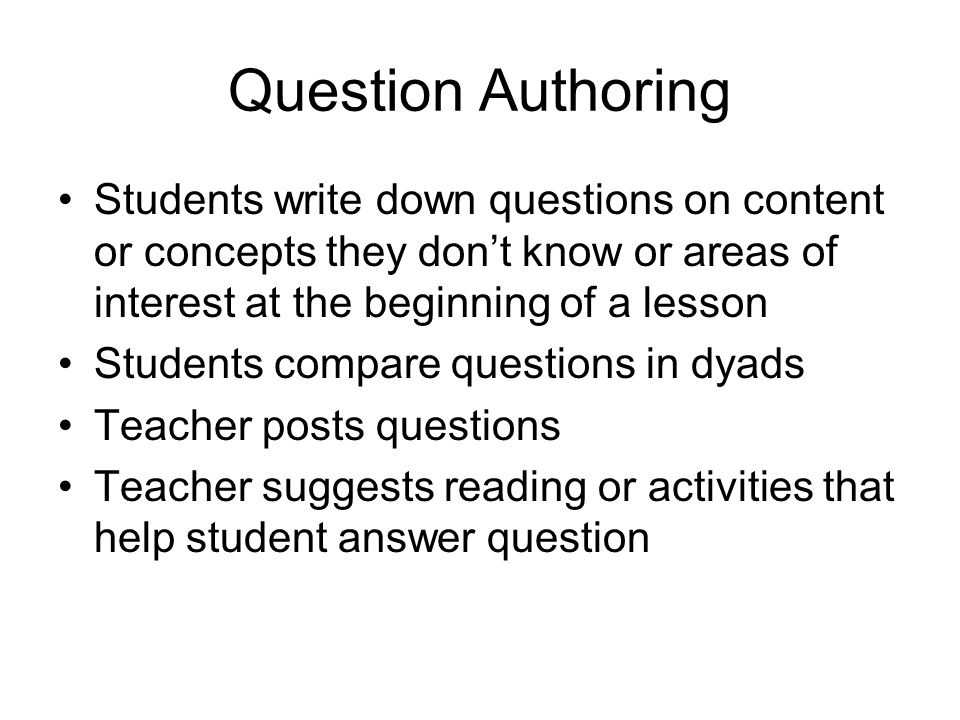 Question Authoring Students write down questions on content or concepts they don't know or areas of interest at the beginning of a lesson Students compare questions in dyads Teacher posts questions Teacher suggests reading or activities that help student answer question