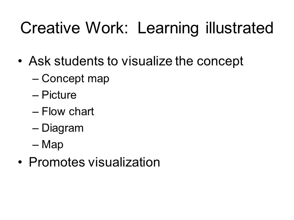 Creative Work: Learning illustrated Ask students to visualize the concept –Concept map –Picture –Flow chart –Diagram –Map Promotes visualization