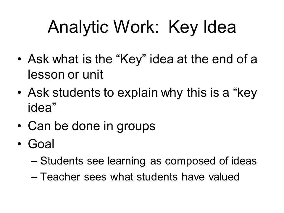 Analytic Work: Key Idea Ask what is the Key idea at the end of a lesson or unit Ask students to explain why this is a key idea Can be done in groups Goal –Students see learning as composed of ideas –Teacher sees what students have valued