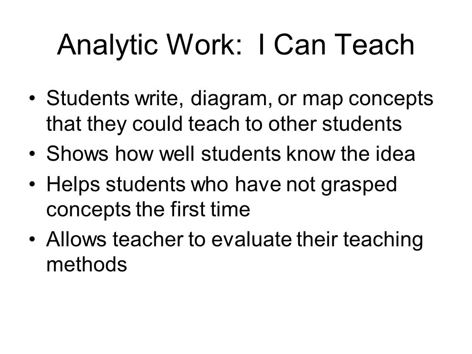 Analytic Work: I Can Teach Students write, diagram, or map concepts that they could teach to other students Shows how well students know the idea Helps students who have not grasped concepts the first time Allows teacher to evaluate their teaching methods