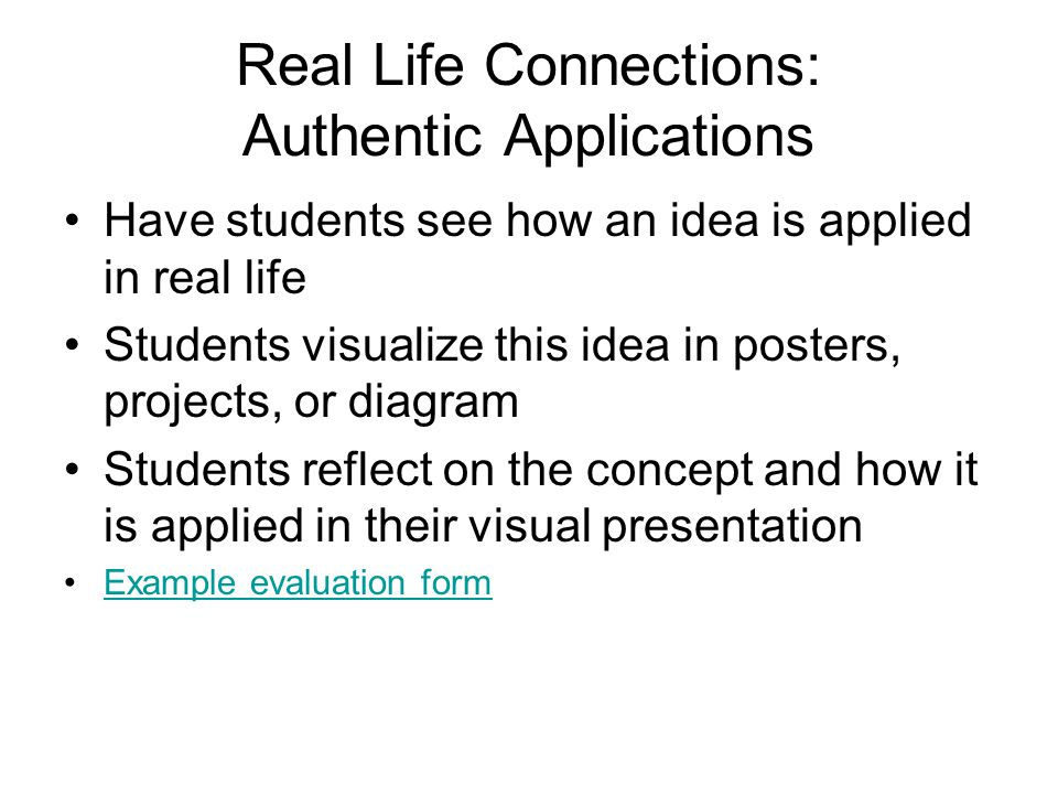 Real Life Connections: Authentic Applications Have students see how an idea is applied in real life Students visualize this idea in posters, projects, or diagram Students reflect on the concept and how it is applied in their visual presentation Example evaluation form