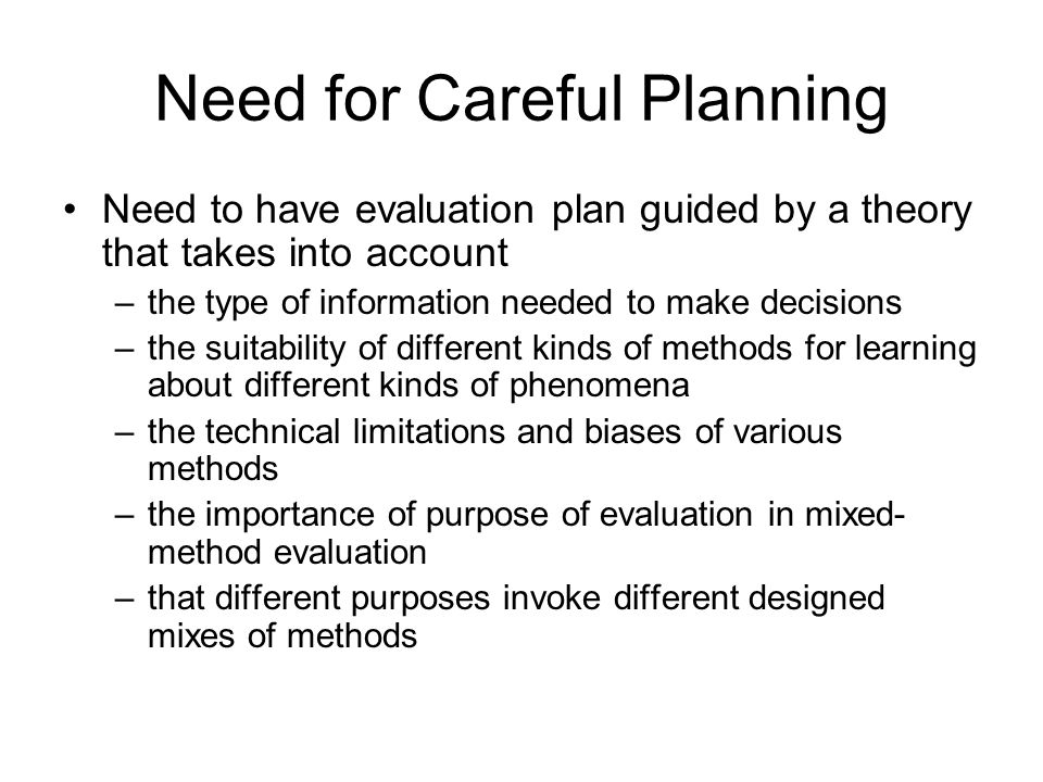Need for Careful Planning Need to have evaluation plan guided by a theory that takes into account –the type of information needed to make decisions –the suitability of different kinds of methods for learning about different kinds of phenomena –the technical limitations and biases of various methods –the importance of purpose of evaluation in mixed- method evaluation –that different purposes invoke different designed mixes of methods