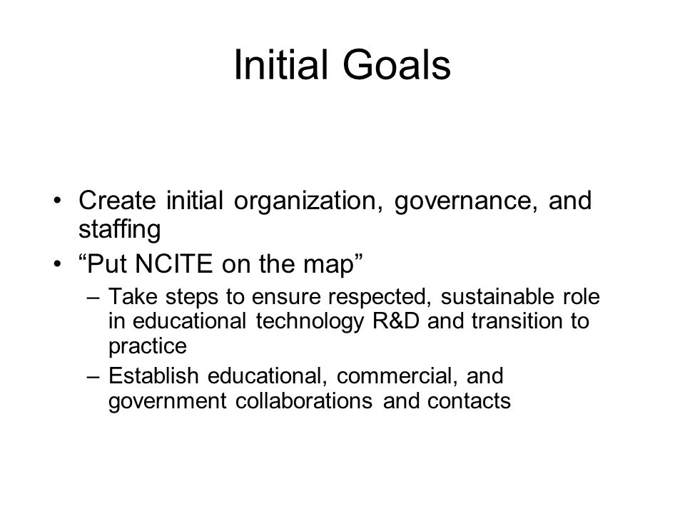 Initial Goals Create initial organization, governance, and staffing Put NCITE on the map –Take steps to ensure respected, sustainable role in educational technology R&D and transition to practice –Establish educational, commercial, and government collaborations and contacts