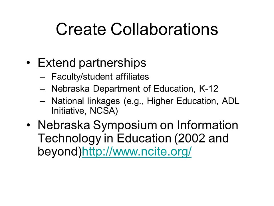 Create Collaborations Extend partnerships –Faculty/student affiliates –Nebraska Department of Education, K-12 –National linkages (e.g., Higher Education, ADL Initiative, NCSA) Nebraska Symposium on Information Technology in Education (2002 and beyond)http://www.ncite.org/http://www.ncite.org/