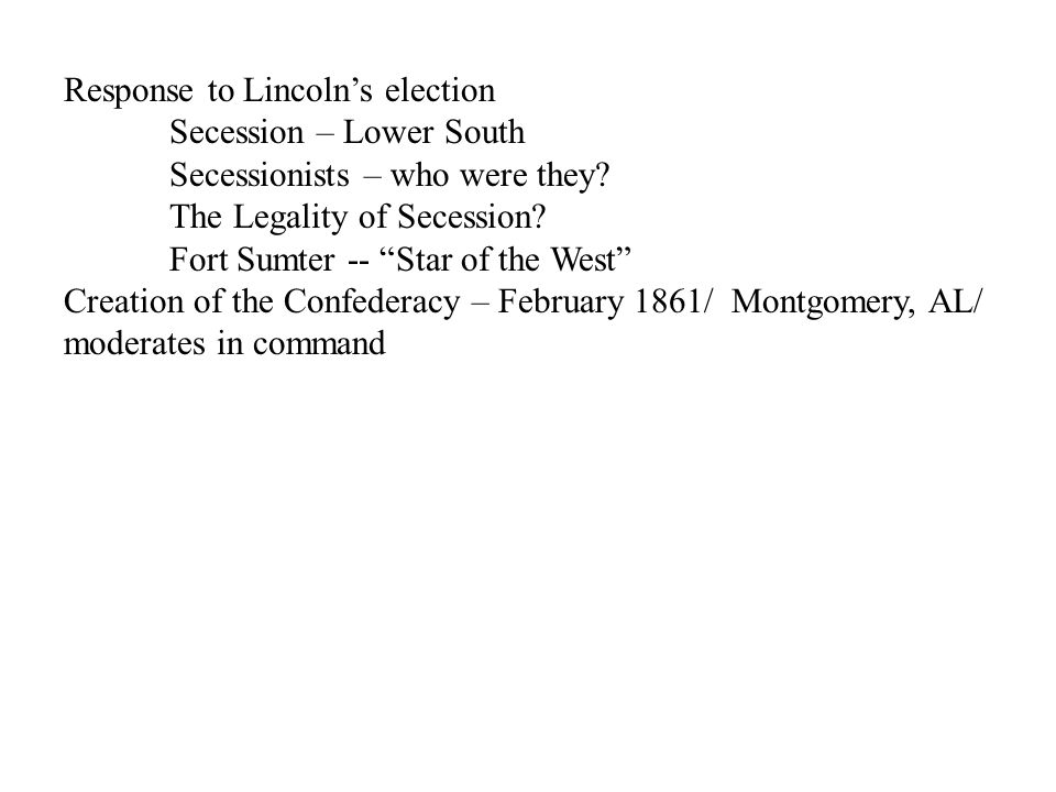 "Response to Lincoln's election Secession – Lower South Secessionists – who were they? The Legality of Secession? Fort Sumter -- ""Star of the West"" Cre"