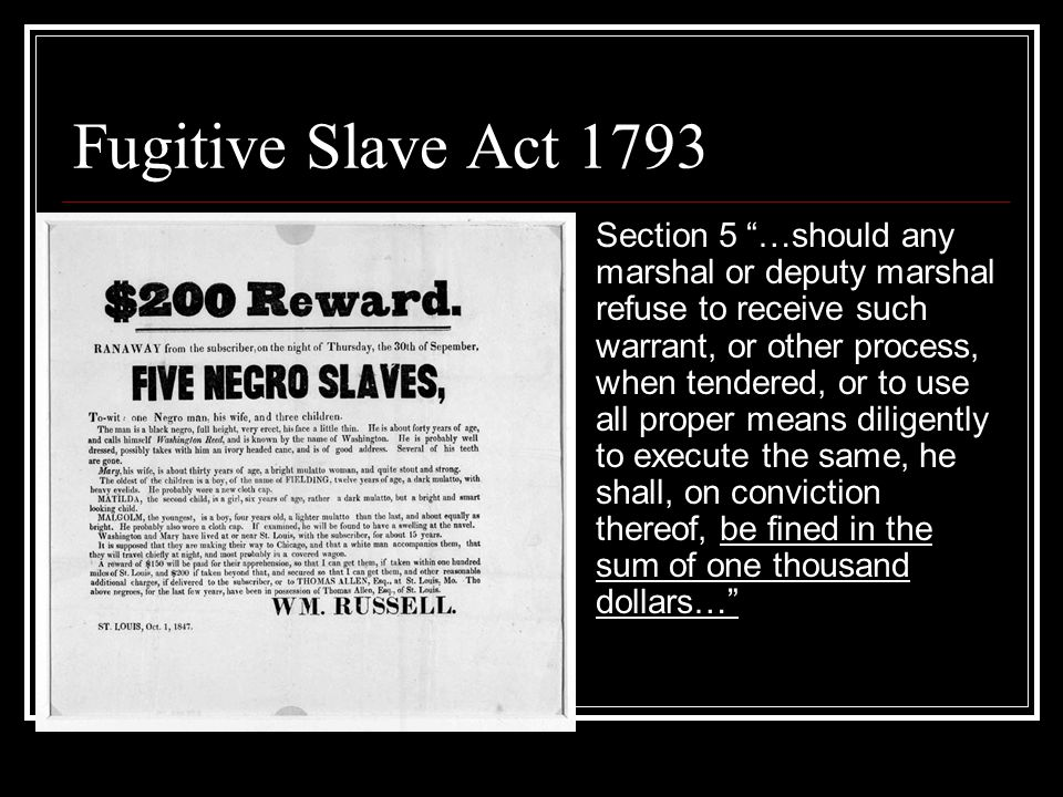 Fugitive Slave Act 1793 Section 5 …should any marshal or deputy marshal refuse to receive such warrant, or other process, when tendered, or to use all proper means diligently to execute the same, he shall, on conviction thereof, be fined in the sum of one thousand dollars…