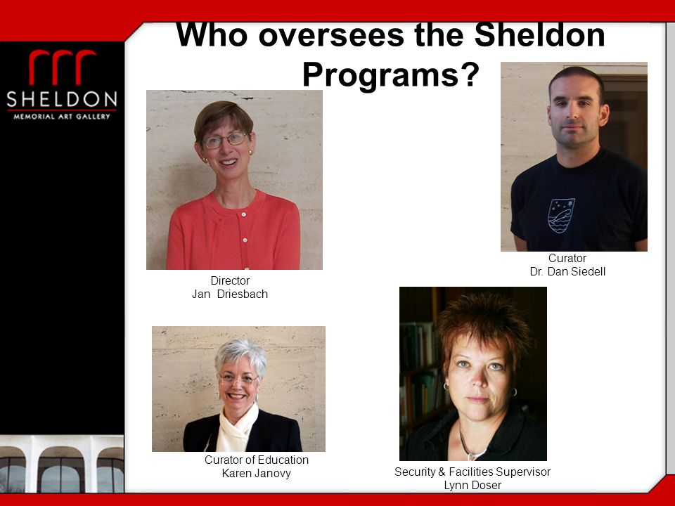 Who oversees the Sheldon Programs? Curator Dr. Dan Siedell Director Jan Driesbach Curator of Education Karen Janovy Security & Facilities Supervisor L