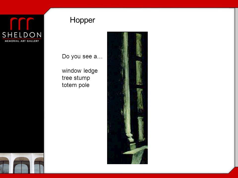 Do you see a… window ledge tree stump totem pole Hopper