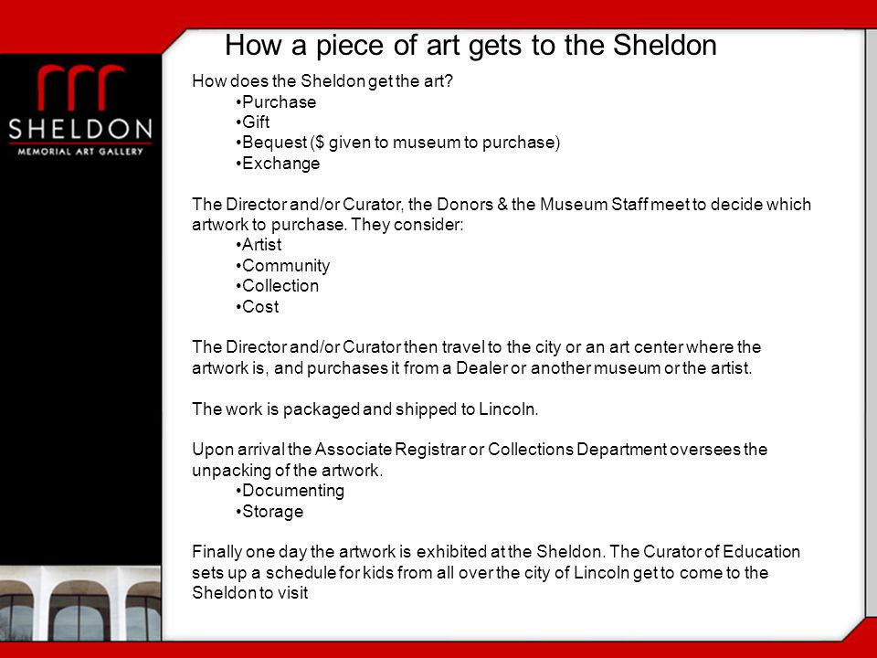 How a piece of art gets to the Sheldon How does the Sheldon get the art? Purchase Gift Bequest ($ given to museum to purchase) Exchange The Director a