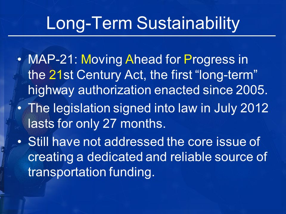 "Long-Term Sustainability MAP-21: Moving Ahead for Progress in the 21st Century Act, the first ""long-term"" highway authorization enacted since 2005. Th"