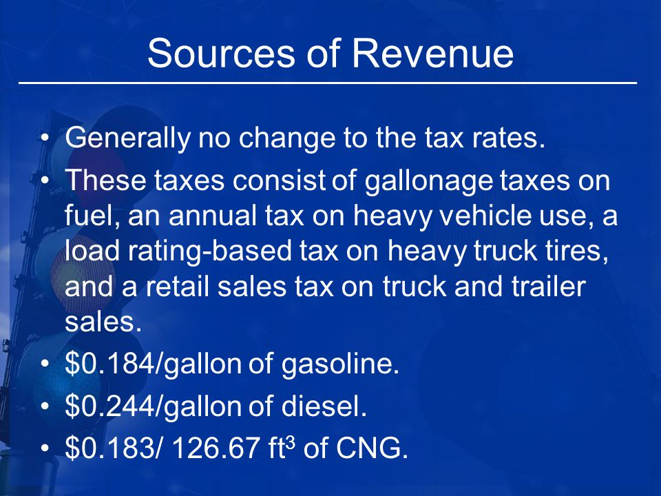 Sources of Revenue Generally no change to the tax rates. These taxes consist of gallonage taxes on fuel, an annual tax on heavy vehicle use, a load ra