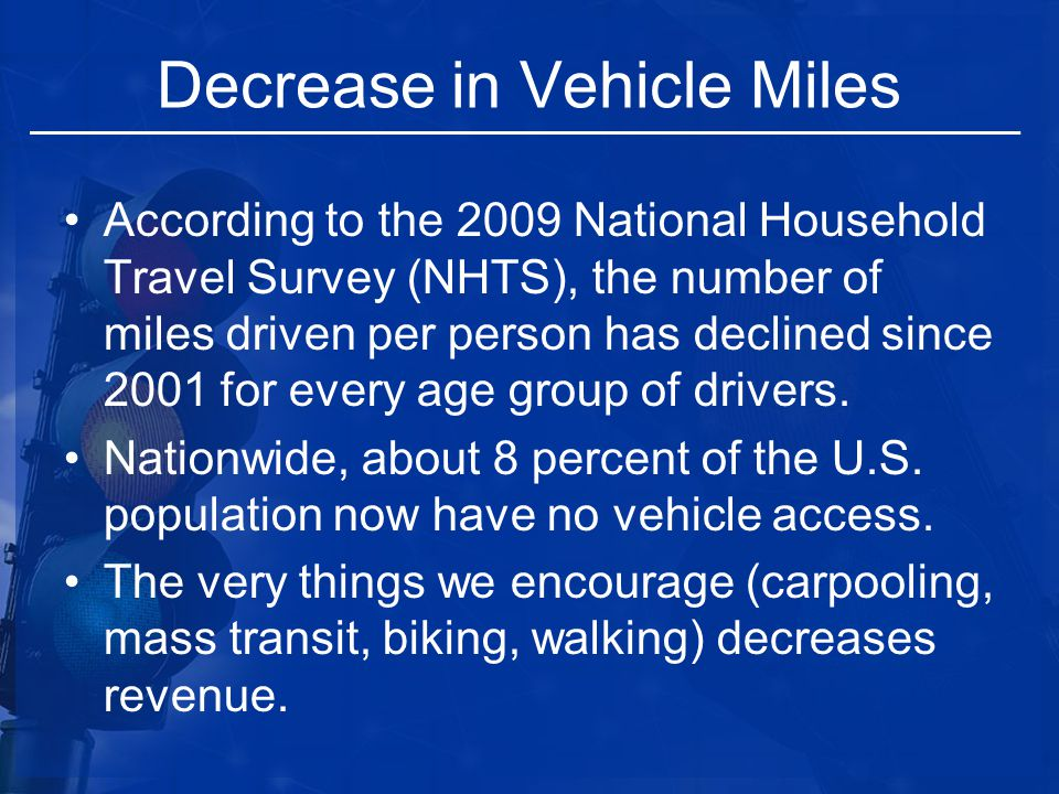 Decrease in Vehicle Miles According to the 2009 National Household Travel Survey (NHTS), the number of miles driven per person has declined since 2001