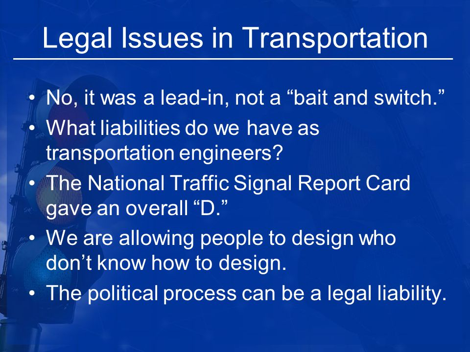 "Legal Issues in Transportation No, it was a lead-in, not a ""bait and switch."" What liabilities do we have as transportation engineers? The National Tr"