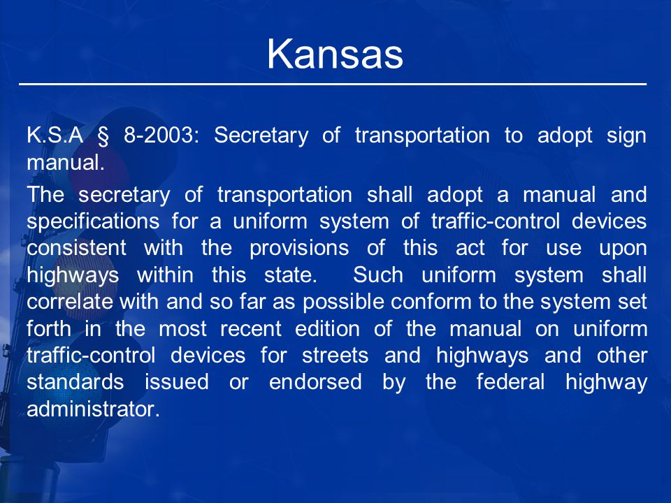 Kansas K.S.A § 8-2003: Secretary of transportation to adopt sign manual. The secretary of transportation shall adopt a manual and specifications for a