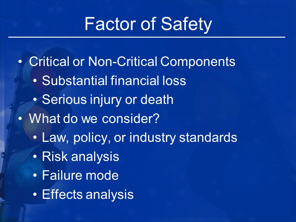 Factor of Safety Critical or Non-Critical Components Substantial financial loss Serious injury or death What do we consider? Law, policy, or industry